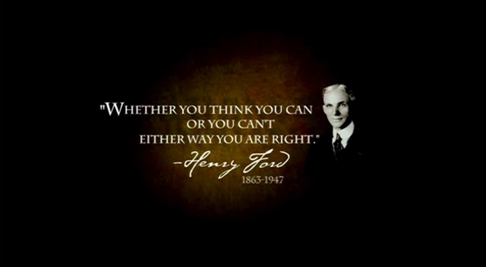 Whether You think you can or think you can't - your right.
